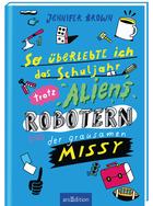Buchcover So überlebte ich das Schuljahr trotz Aliens, Robotern und der grausamen Missy